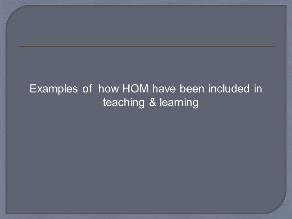 Examples of how HOM have been included in teaching & learning