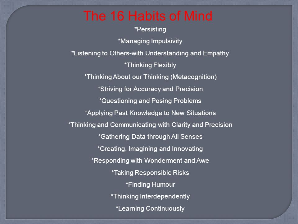 The 16 Habits of Mind Persisting Managing Impulsivity Listening to Others-with Understanding and Empathy Thinking Flexibly Thinking About our Thinking (Metacognition) Striving for Accuracy and Precision Questioning and Posing Problems Applying Past Knowledge to New Situations Thinking and Communicating with Clarity and Precision Gathering Data through All Senses Creating, Imagining and Innovating Responding with Wonderment and Awe Taking Responsible Risks Finding Humour Thinking Interdependently Learning Continuously