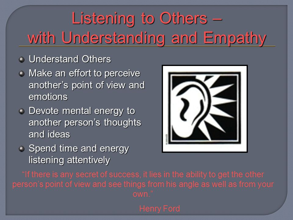 Listening to Others – with Understanding and Empathy Understand Others Make an effort to perceive anothers point of view and emotions Devote mental energy to another persons thoughts and ideas Spend time and energy listening attentively If there is any secret of success, it lies in the ability to get the other persons point of view and see things from his angle as well as from your own.