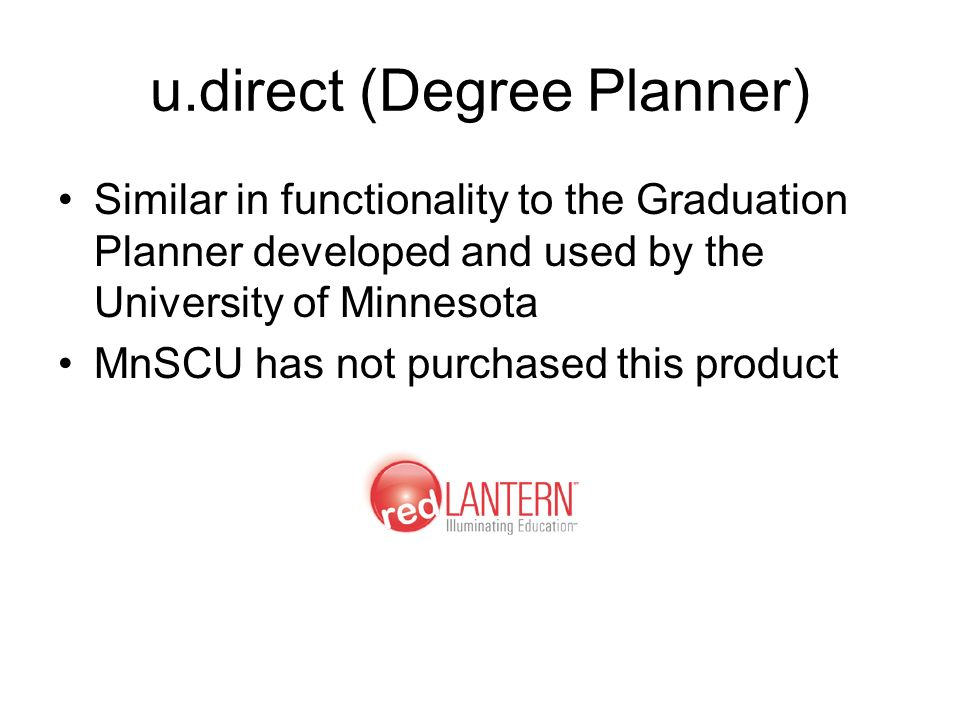 u.direct (Degree Planner) Similar in functionality to the Graduation Planner developed and used by the University of Minnesota MnSCU has not purchased this product