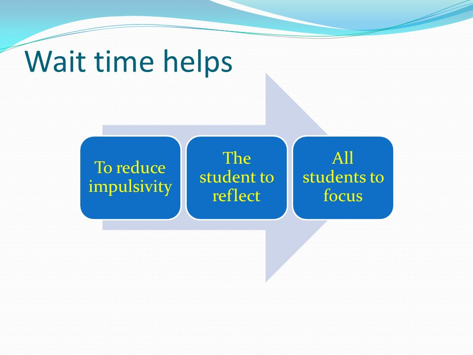 Wait time helps To reduce impulsivity The student to reflect All students to focus