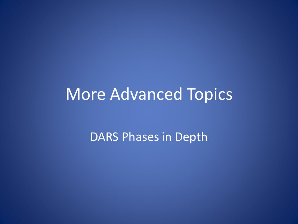 More Advanced Topics DARS Phases in Depth