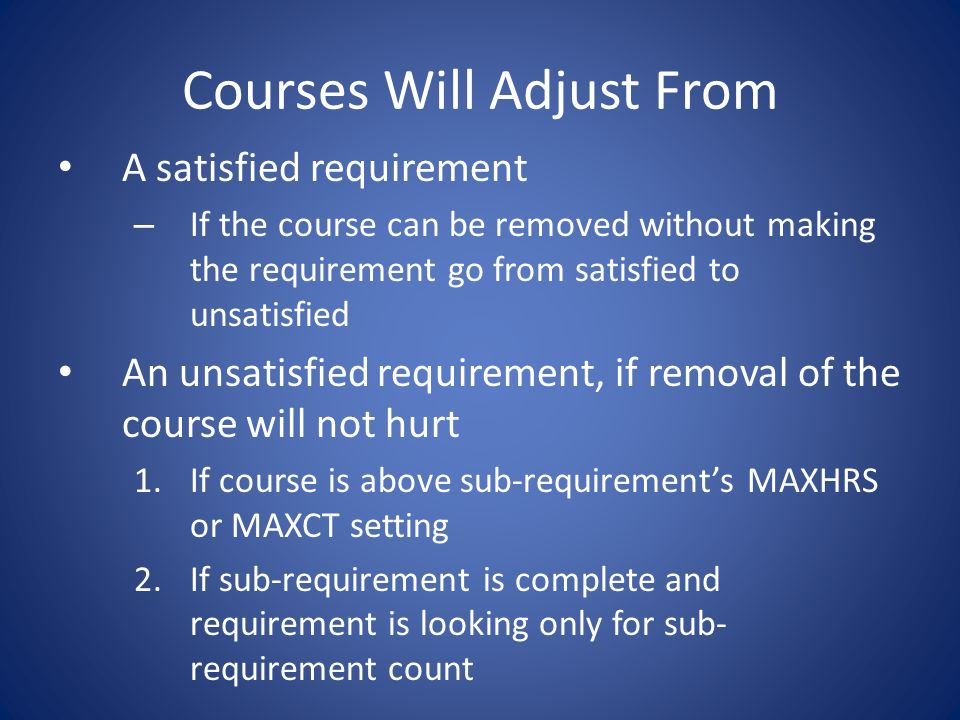 Courses Will Adjust From A satisfied requirement – If the course can be removed without making the requirement go from satisfied to unsatisfied An unsatisfied requirement, if removal of the course will not hurt 1.If course is above sub-requirements MAXHRS or MAXCT setting 2.If sub-requirement is complete and requirement is looking only for sub- requirement count
