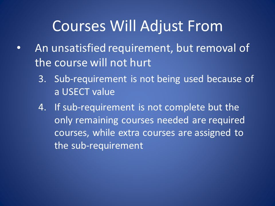 Courses Will Adjust From An unsatisfied requirement, but removal of the course will not hurt 3.Sub-requirement is not being used because of a USECT value 4.If sub-requirement is not complete but the only remaining courses needed are required courses, while extra courses are assigned to the sub-requirement