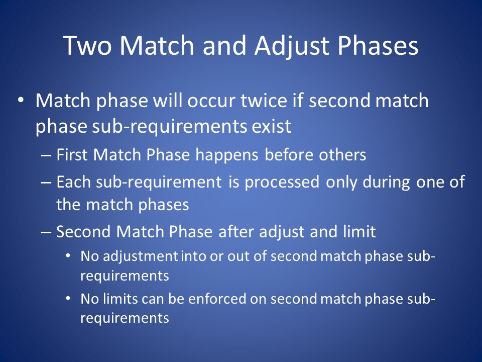 Two Match and Adjust Phases Match phase will occur twice if second match phase sub-requirements exist – First Match Phase happens before others – Each sub-requirement is processed only during one of the match phases – Second Match Phase after adjust and limit No adjustment into or out of second match phase sub- requirements No limits can be enforced on second match phase sub- requirements