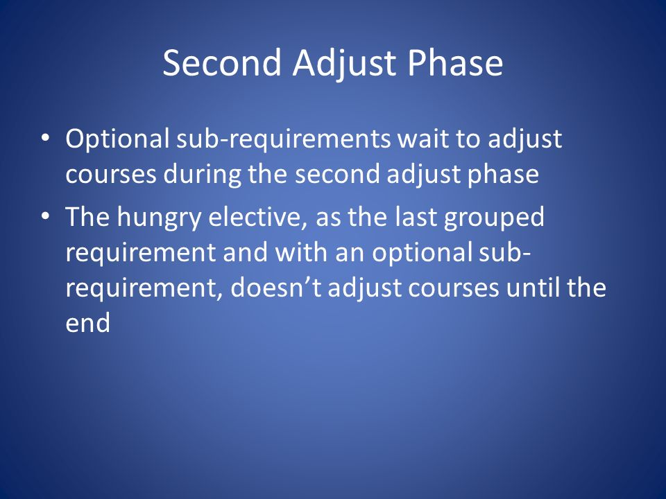 Second Adjust Phase Optional sub-requirements wait to adjust courses during the second adjust phase The hungry elective, as the last grouped requirement and with an optional sub- requirement, doesnt adjust courses until the end