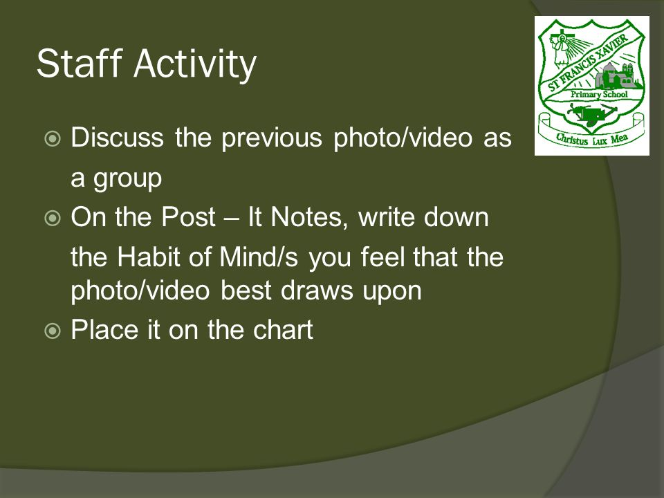 Staff Activity Discuss the previous photo/video as a group On the Post – It Notes, write down the Habit of Mind/s you feel that the photo/video best draws upon Place it on the chart