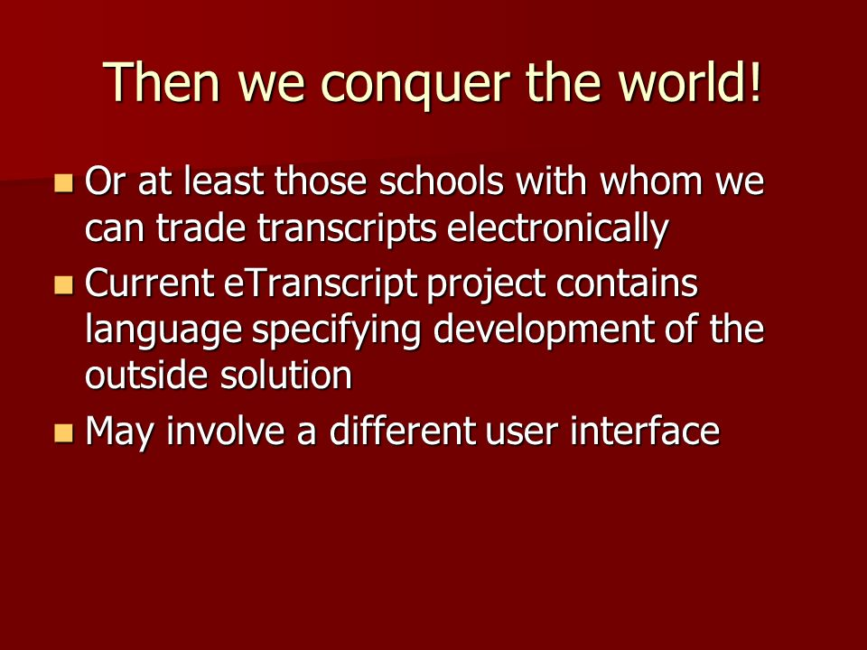Then we conquer the world! Or at least those schools with whom we can trade transcripts electronically Or at least those schools with whom we can trad