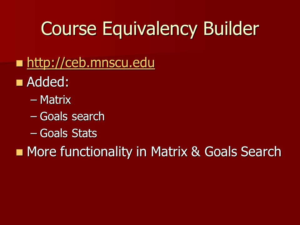Course Equivalency Builder http://ceb.mnscu.edu http://ceb.mnscu.edu http://ceb.mnscu.edu Added: Added: –Matrix –Goals search –Goals Stats More functi