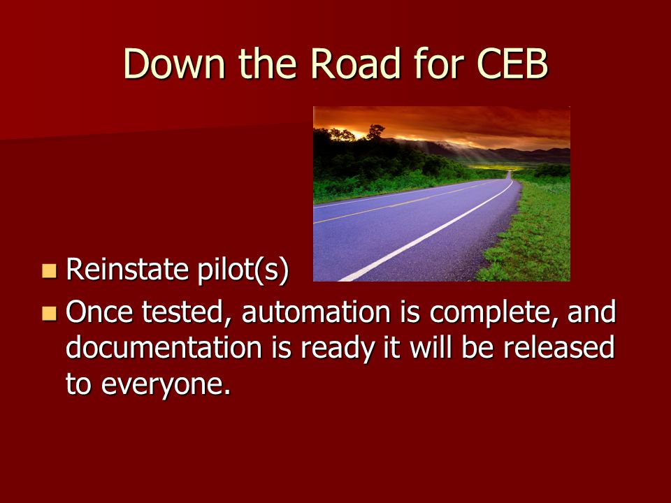 Down the Road for CEB Reinstate pilot(s) Reinstate pilot(s) Once tested, automation is complete, and documentation is ready it will be released to eve