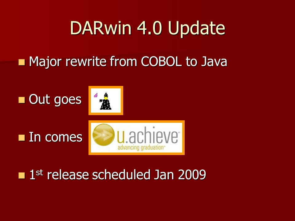 DARwin 4.0 Update Major rewrite from COBOL to Java Major rewrite from COBOL to Java Out goes Out goes In comes In comes 1 st release scheduled Jan 200