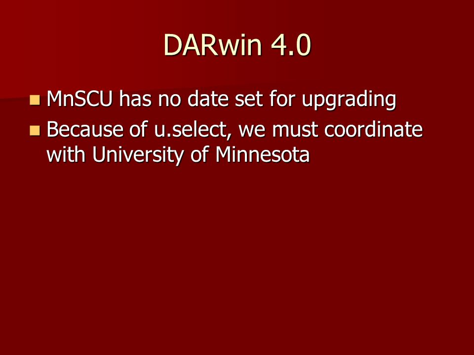 DARwin 4.0 MnSCU has no date set for upgrading MnSCU has no date set for upgrading Because of u.select, we must coordinate with University of Minnesot