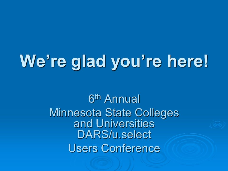 Were glad youre here! 6 th Annual Minnesota State Colleges and Universities DARS/u.select Users Conference