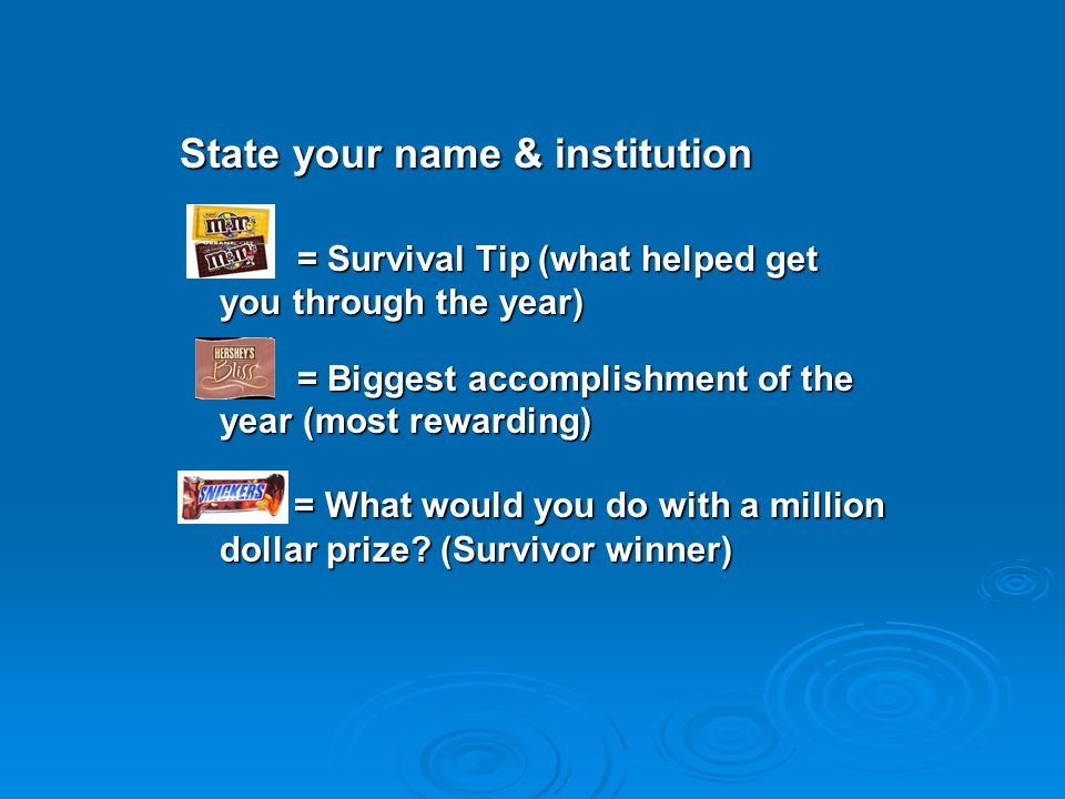 State your name & institution = Survival Tip (what helped get you through the year) = Survival Tip (what helped get you through the year) = Biggest accomplishment of the year (most rewarding) = Biggest accomplishment of the year (most rewarding) = What would you do with a million dollar prize.