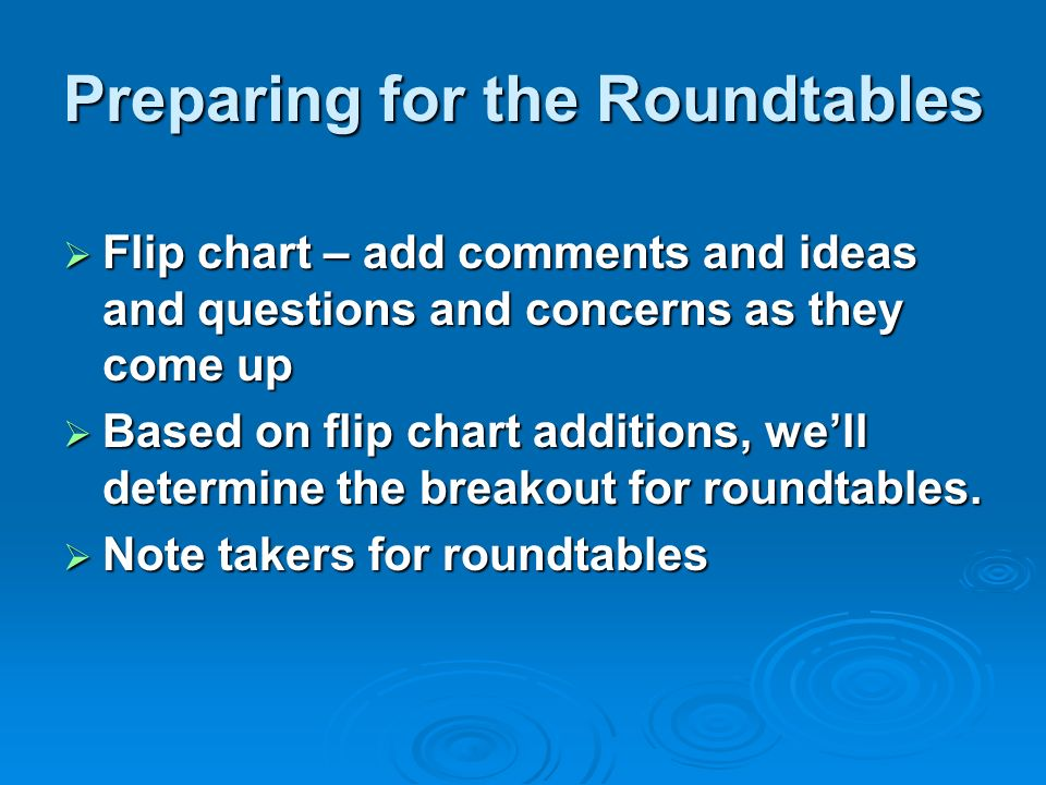 Preparing for the Roundtables Flip chart – add comments and ideas and questions and concerns as they come up Flip chart – add comments and ideas and questions and concerns as they come up Based on flip chart additions, well determine the breakout for roundtables.