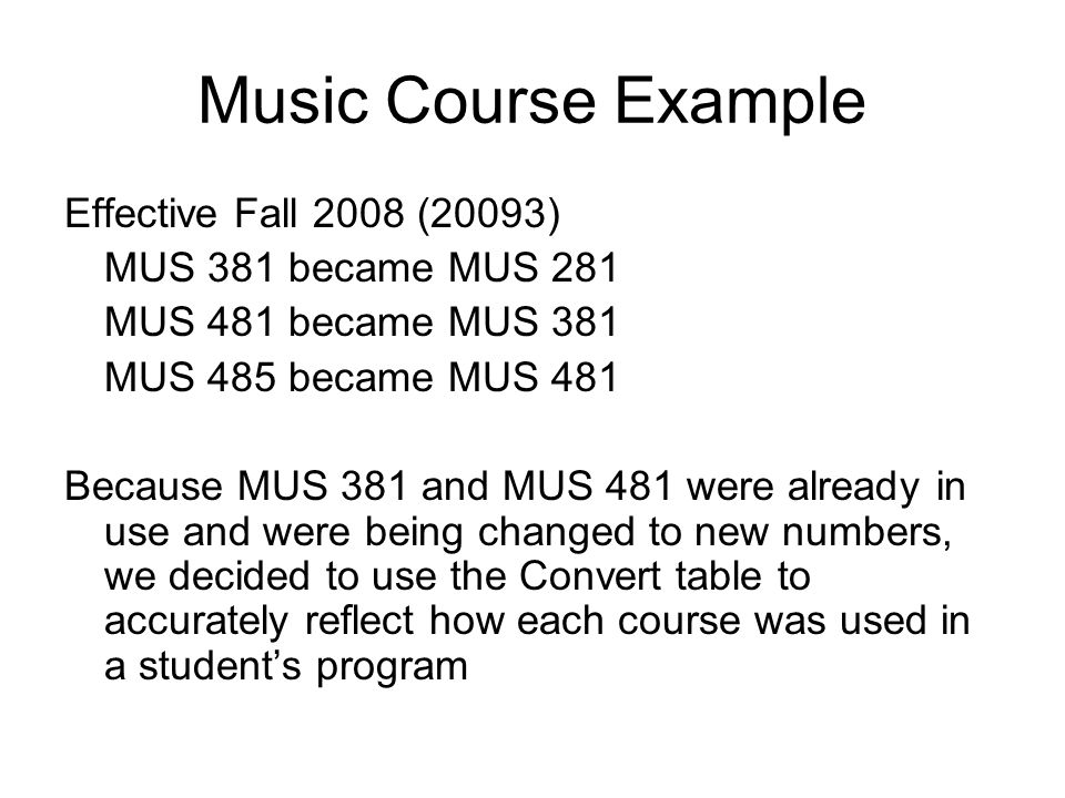 Music Course Example Effective Fall 2008 (20093) MUS 381 became MUS 281 MUS 481 became MUS 381 MUS 485 became MUS 481 Because MUS 381 and MUS 481 were already in use and were being changed to new numbers, we decided to use the Convert table to accurately reflect how each course was used in a students program