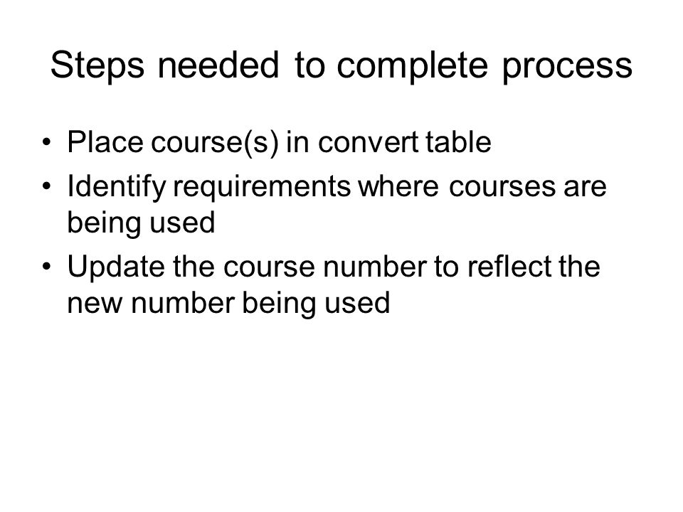 Steps needed to complete process Place course(s) in convert table Identify requirements where courses are being used Update the course number to reflect the new number being used