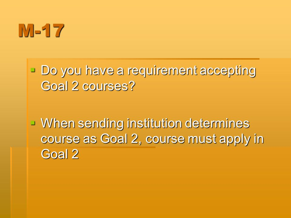 M-17 Do you have a requirement accepting Goal 2 courses? Do you have a requirement accepting Goal 2 courses? When sending institution determines cours