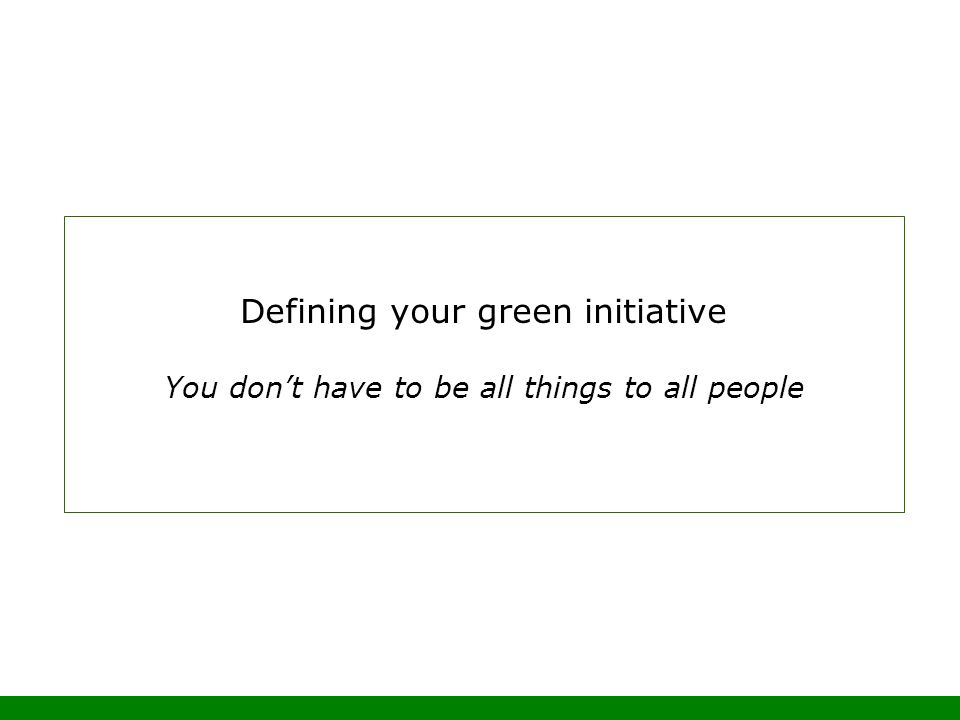Defining your green initiative You dont have to be all things to all people