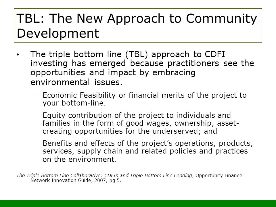 TBL: The New Approach to Community Development The triple bottom line (TBL) approach to CDFI investing has emerged because practitioners see the opportunities and impact by embracing environmental issues.