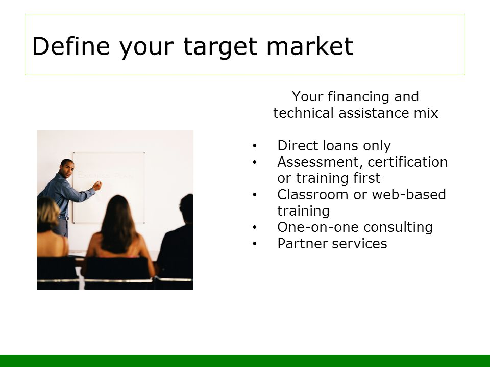 Define your target market Your financing and technical assistance mix Direct loans only Assessment, certification or training first Classroom or web-based training One-on-one consulting Partner services