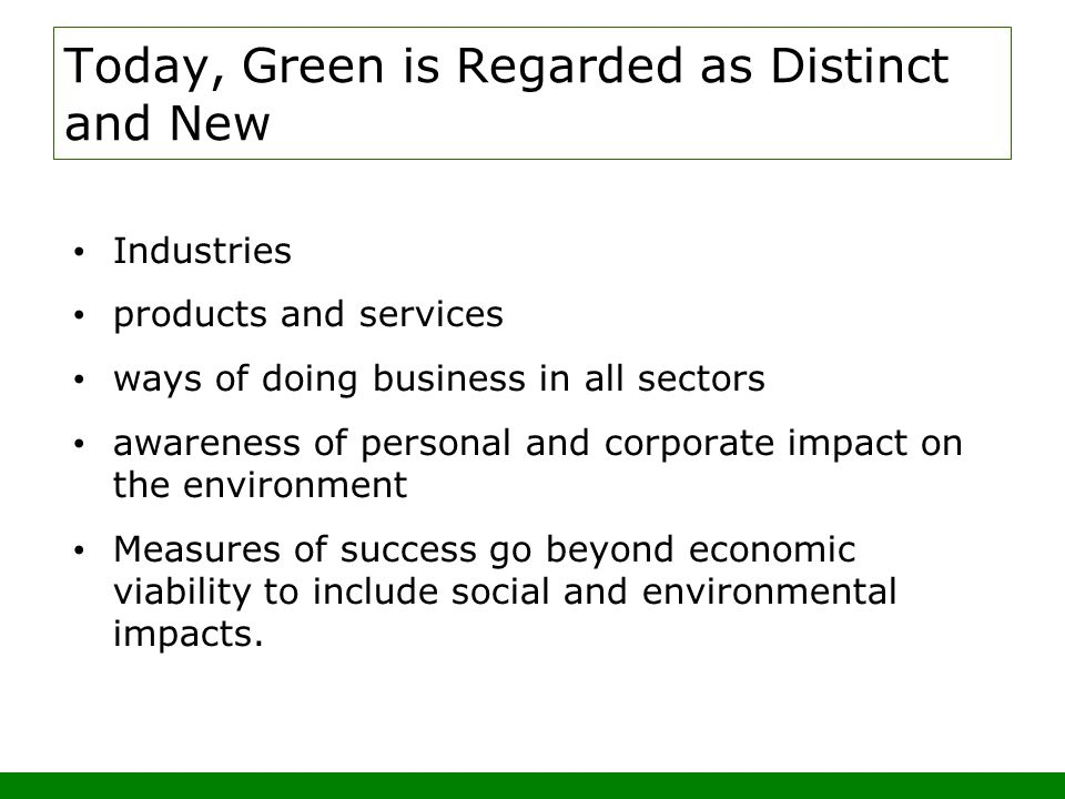 Today, Green is Regarded as Distinct and New Industries products and services ways of doing business in all sectors awareness of personal and corporate impact on the environment Measures of success go beyond economic viability to include social and environmental impacts.