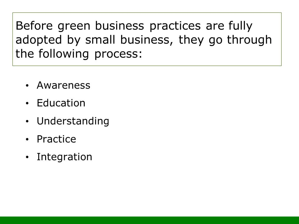 Before green business practices are fully adopted by small business, they go through the following process: Awareness Education Understanding Practice Integration