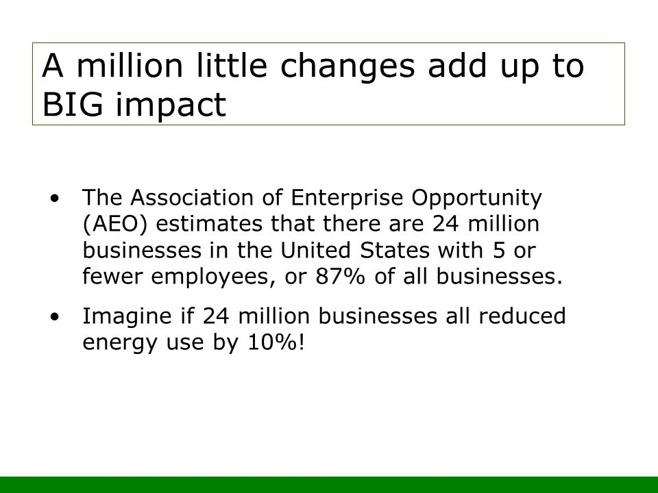 A million little changes add up to BIG impact The Association of Enterprise Opportunity (AEO) estimates that there are 24 million businesses in the United States with 5 or fewer employees, or 87% of all businesses.