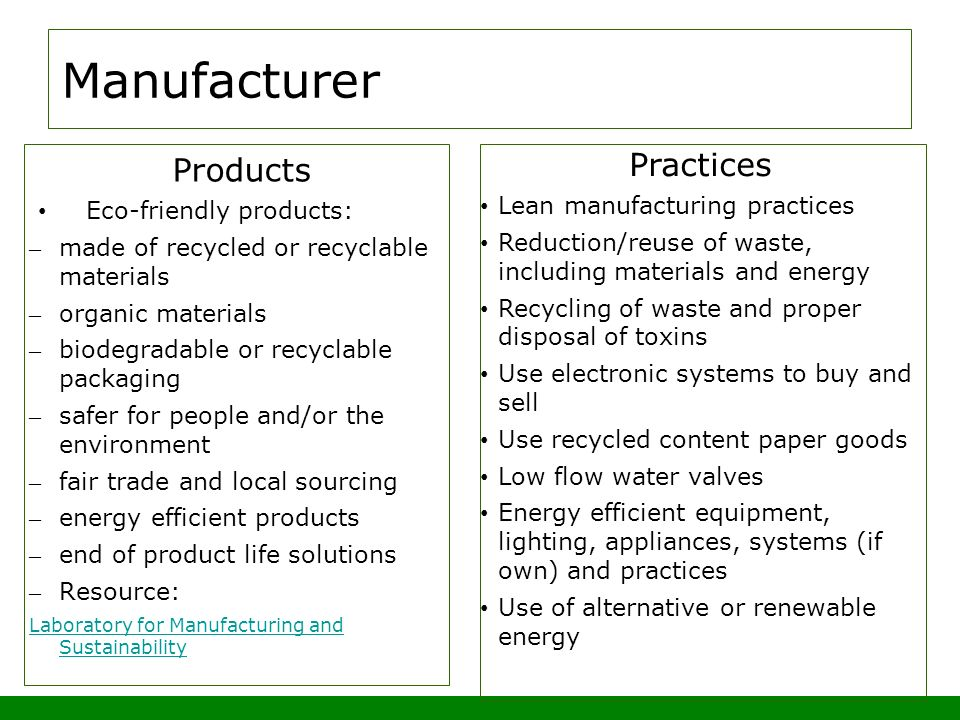 Manufacturer Products Eco-friendly products: – made of recycled or recyclable materials – organic materials – biodegradable or recyclable packaging – safer for people and/or the environment – fair trade and local sourcing – energy efficient products – end of product life solutions – Resource: Laboratory for Manufacturing and Sustainability Practices Lean manufacturing practices Reduction/reuse of waste, including materials and energy Recycling of waste and proper disposal of toxins Use electronic systems to buy and sell Use recycled content paper goods Low flow water valves Energy efficient equipment, lighting, appliances, systems (if own) and practices Use of alternative or renewable energy