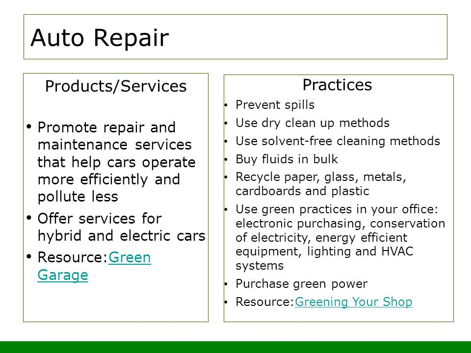 Auto Repair Products/Services Promote repair and maintenance services that help cars operate more efficiently and pollute less Offer services for hybrid and electric cars Resource:Green GarageGreen Garage Practices Prevent spills Use dry clean up methods Use solvent-free cleaning methods Buy fluids in bulk Recycle paper, glass, metals, cardboards and plastic Use green practices in your office: electronic purchasing, conservation of electricity, energy efficient equipment, lighting and HVAC systems Purchase green power Resource:Greening Your ShopGreening Your Shop