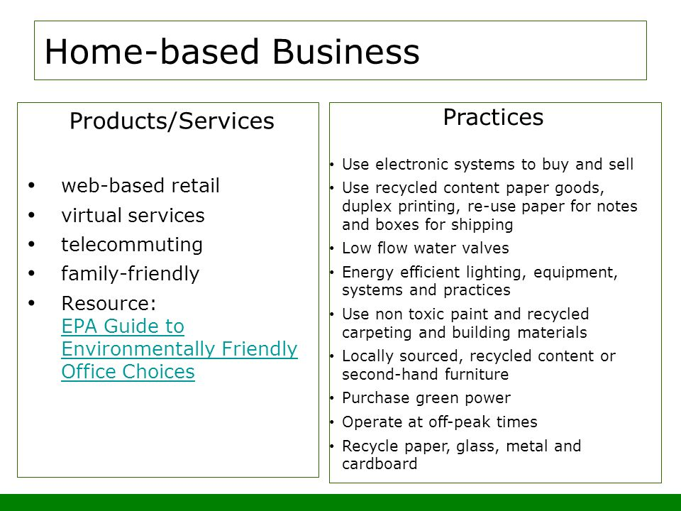 Home-based Business Products/Services web-based retail virtual services telecommuting family-friendly Resource: EPA Guide to Environmentally Friendly Office Choices EPA Guide to Environmentally Friendly Office Choices Practices Use electronic systems to buy and sell Use recycled content paper goods, duplex printing, re-use paper for notes and boxes for shipping Low flow water valves Energy efficient lighting, equipment, systems and practices Use non toxic paint and recycled carpeting and building materials Locally sourced, recycled content or second-hand furniture Purchase green power Operate at off-peak times Recycle paper, glass, metal and cardboard