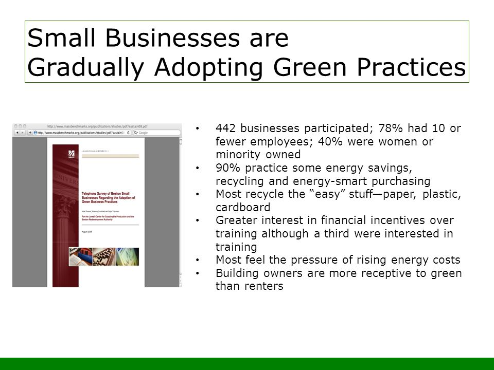 Small Businesses are Gradually Adopting Green Practices 442 businesses participated; 78% had 10 or fewer employees; 40% were women or minority owned 90% practice some energy savings, recycling and energy-smart purchasing Most recycle the easy stuffpaper, plastic, cardboard Greater interest in financial incentives over training although a third were interested in training Most feel the pressure of rising energy costs Building owners are more receptive to green than renters