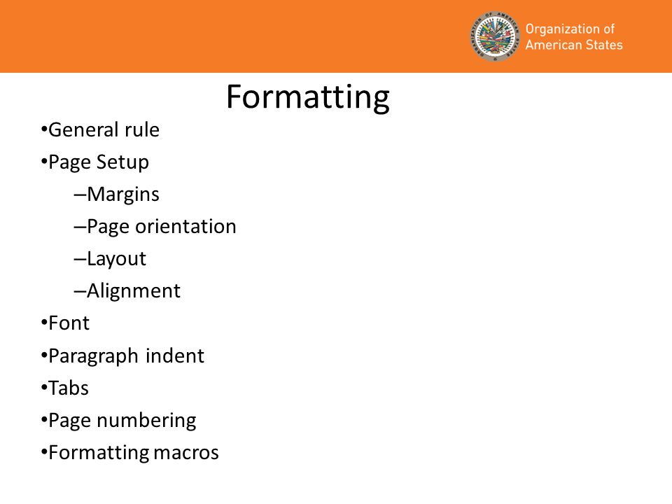 Formatting General rule Page Setup – Margins – Page orientation – Layout – Alignment Font Paragraph indent Tabs Page numbering Formatting macros