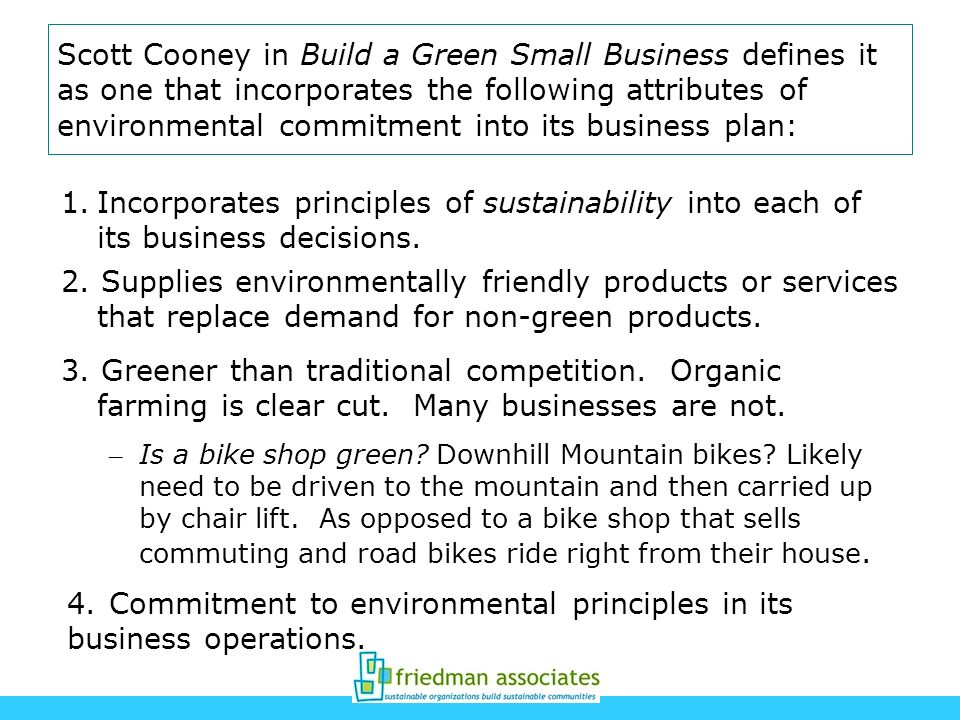 Scott Cooney in Build a Green Small Business defines it as one that incorporates the following attributes of environmental commitment into its busines