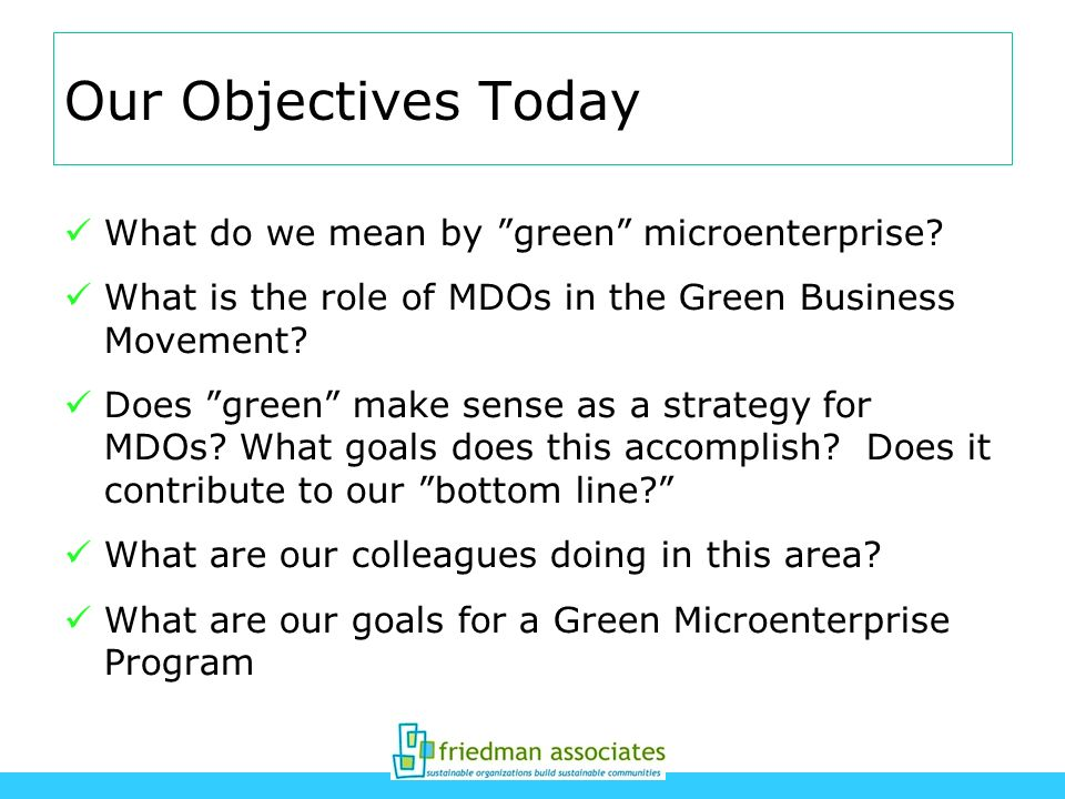 Our Objectives Today What do we mean by green microenterprise? What is the role of MDOs in the Green Business Movement? Does green make sense as a str