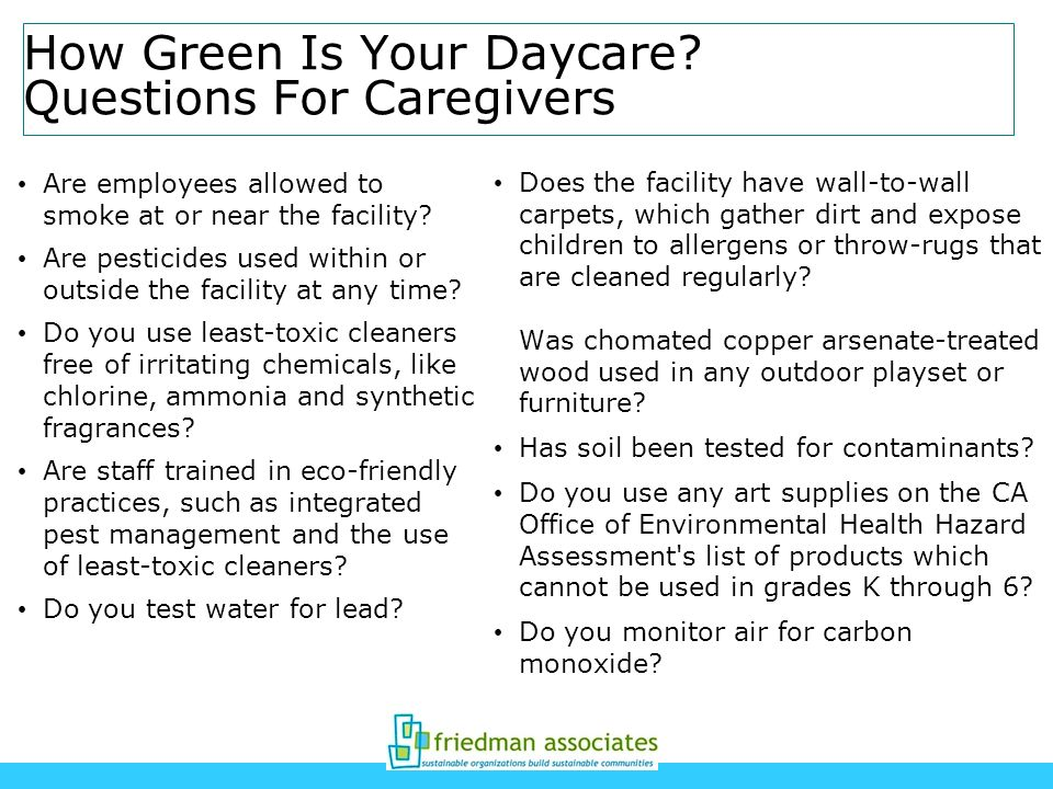 How Green Is Your Daycare? Questions For Caregivers Are employees allowed to smoke at or near the facility? Are pesticides used within or outside the
