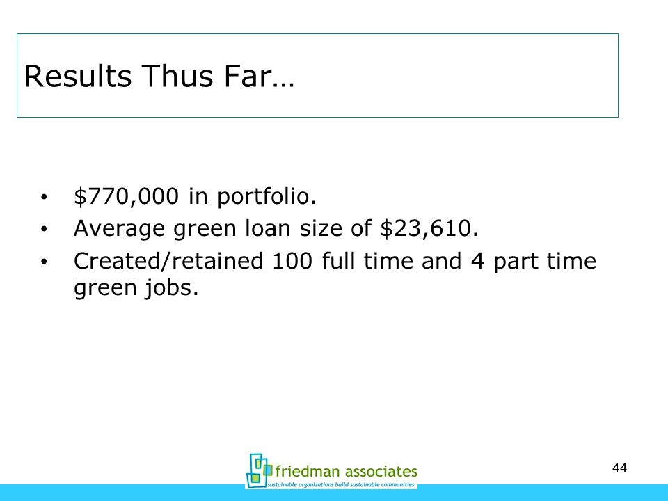 44 Results Thus Far… $770,000 in portfolio. Average green loan size of $23,610. Created/retained 100 full time and 4 part time green jobs.
