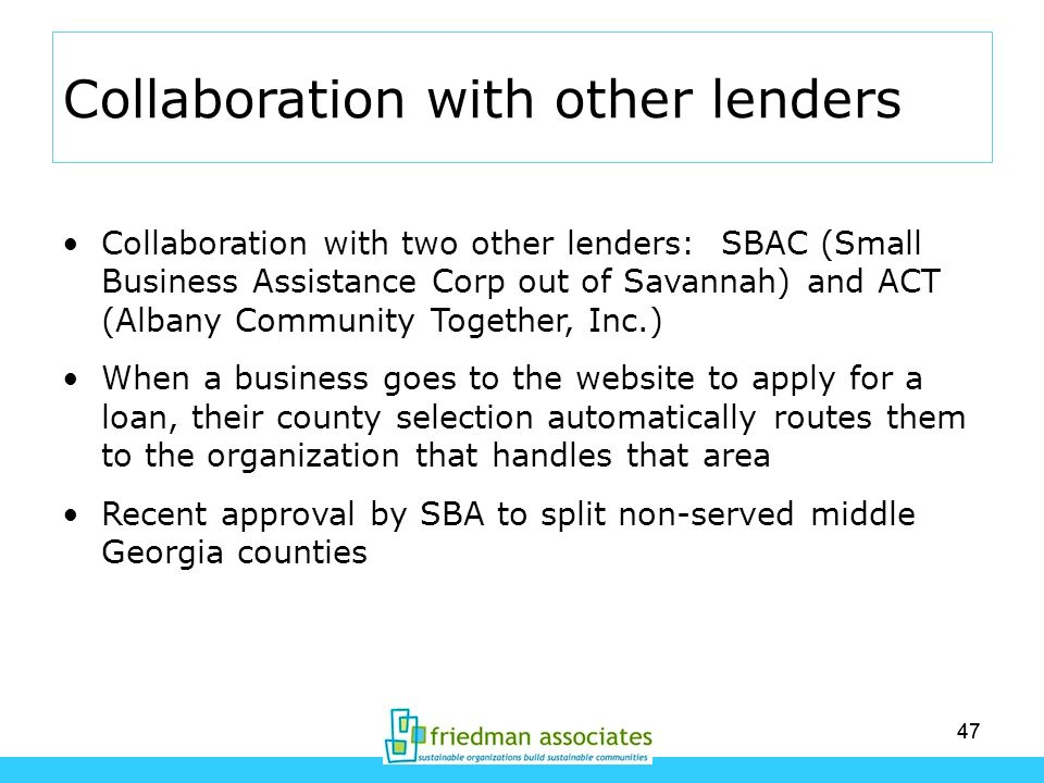 47 Collaboration with other lenders Collaboration with two other lenders: SBAC (Small Business Assistance Corp out of Savannah) and ACT (Albany Commun