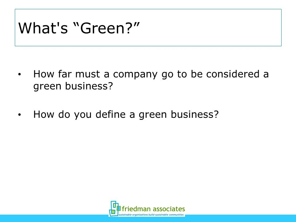 What's Green? How far must a company go to be considered a green business? How do you define a green business?