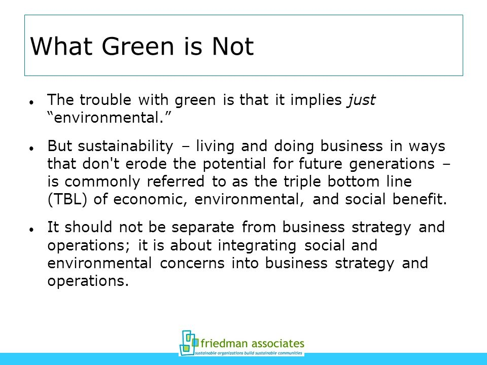 What Green is Not The trouble with green is that it implies just environmental. But sustainability – living and doing business in ways that don't erod