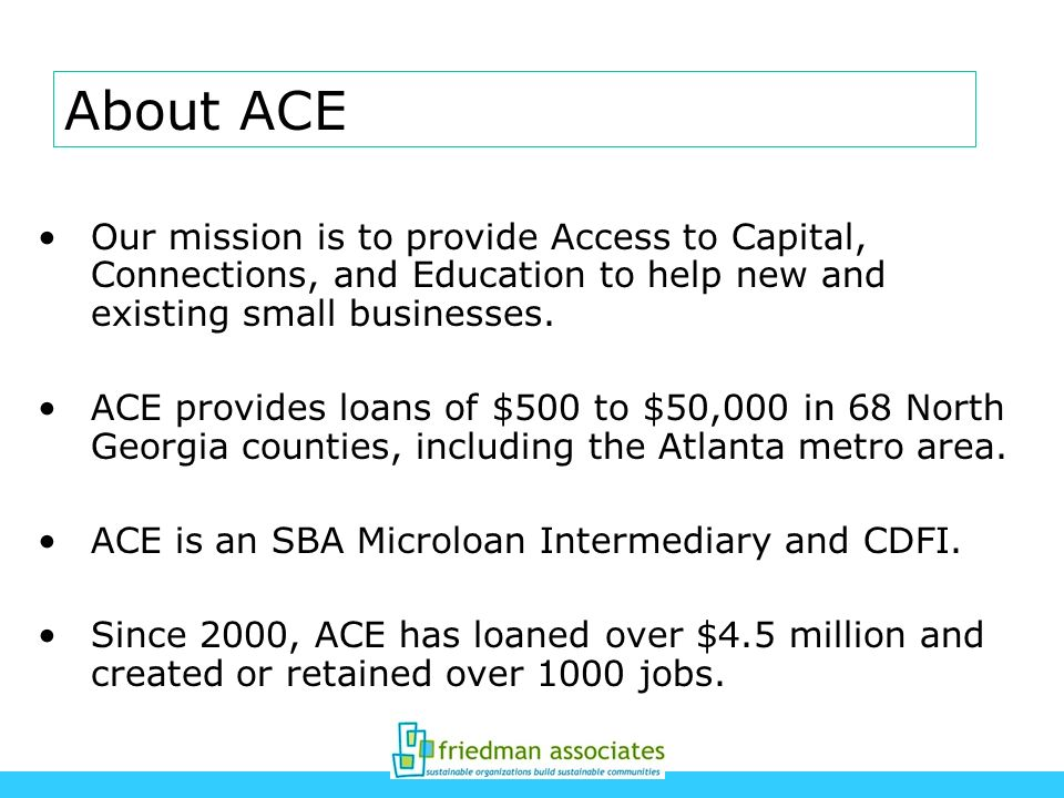 Our mission is to provide Access to Capital, Connections, and Education to help new and existing small businesses. ACE provides loans of $500 to $50,0
