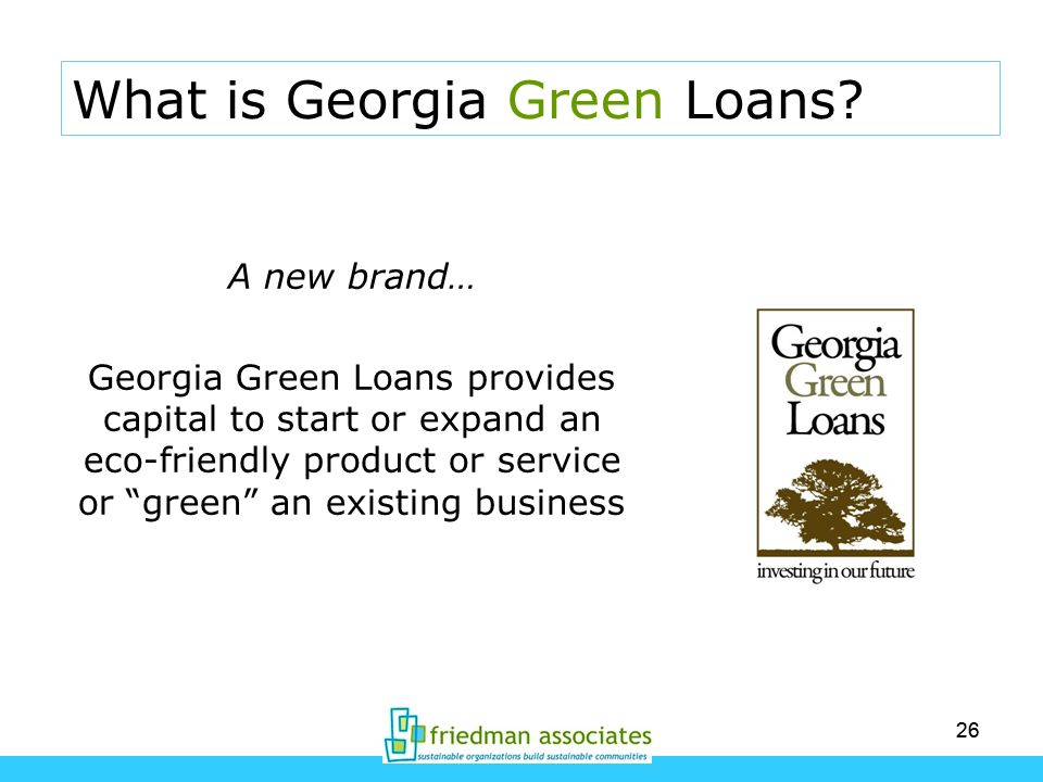 26 A new brand… Georgia Green Loans provides capital to start or expand an eco-friendly product or service or green an existing business What is Georg