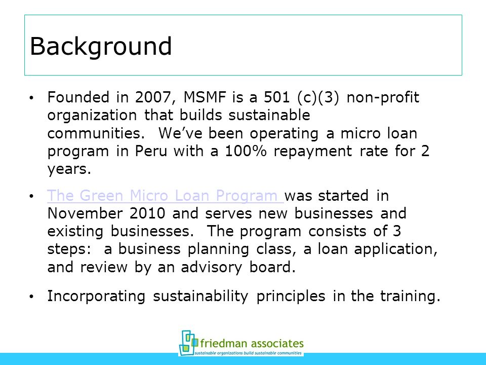Background Founded in 2007, MSMF is a 501 (c)(3) non-profit organization that builds sustainable communities. Weve been operating a micro loan program