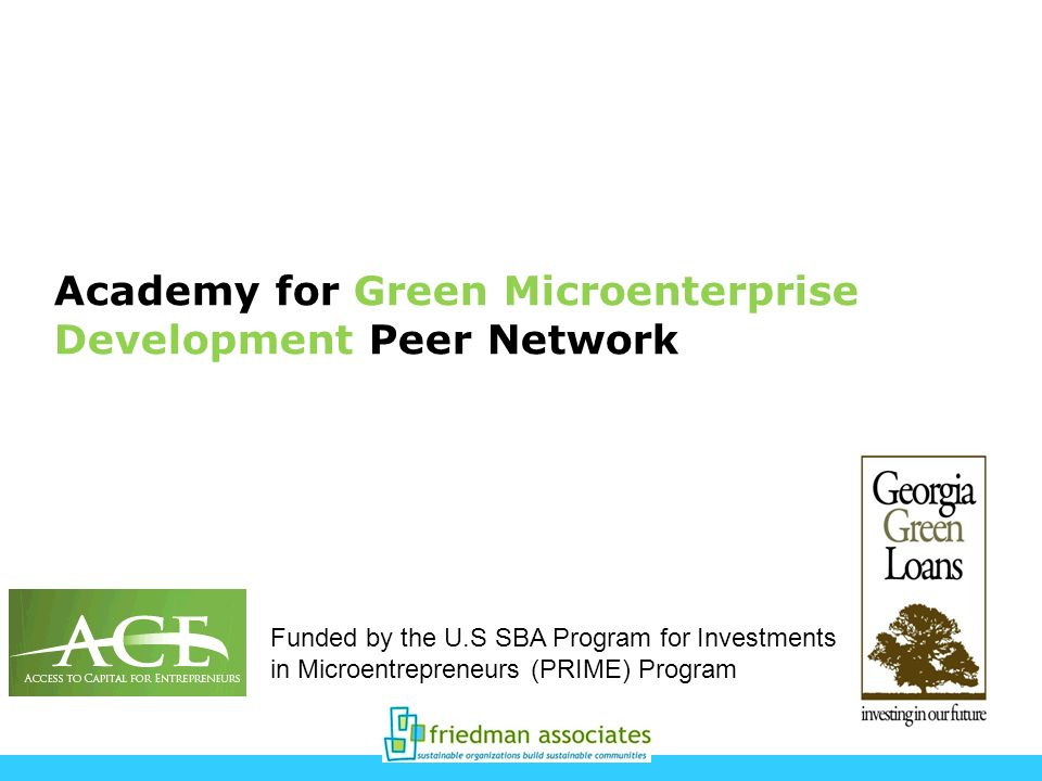 Academy for Green Microenterprise Development Peer Network Funded by the U.S SBA Program for Investments in Microentrepreneurs (PRIME) Program