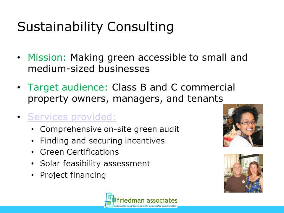 Sustainability Consulting Mission: Making green accessible to small and medium-sized businesses Target audience: Class B and C commercial property owners, managers, and tenants Services provided: Comprehensive on-site green audit Finding and securing incentives Green Certifications Solar feasibility assessment Project financing