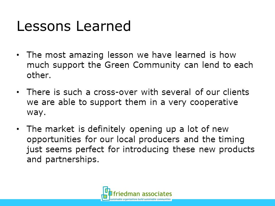 Lessons Learned The most amazing lesson we have learned is how much support the Green Community can lend to each other.