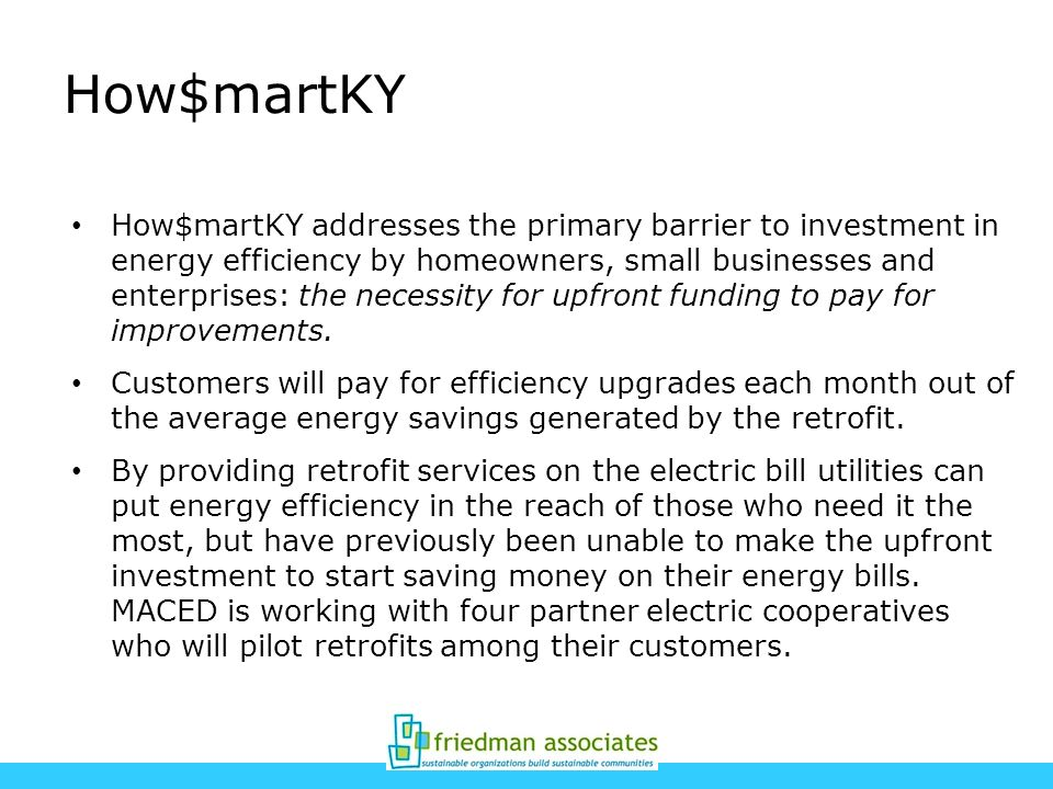 How$martKY How$martKY addresses the primary barrier to investment in energy efficiency by homeowners, small businesses and enterprises: the necessity for upfront funding to pay for improvements.
