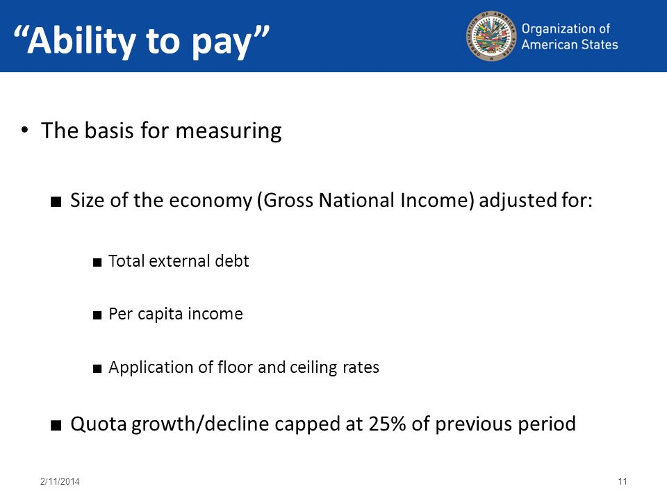 Ability to pay 2/11/ The basis for measuring Size of the economy (Gross National Income) adjusted for: Total external debt Per capita income Application of floor and ceiling rates Quota growth/decline capped at 25% of previous period