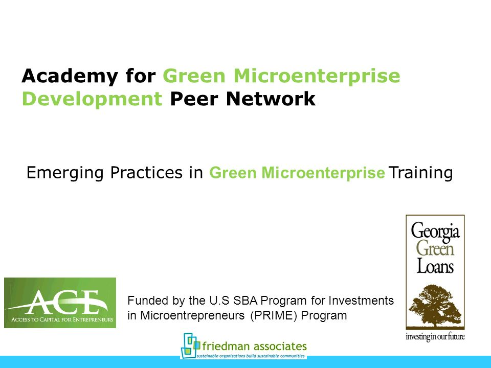 Academy for Green Microenterprise Development Peer Network Funded by the U.S SBA Program for Investments in Microentrepreneurs (PRIME) Program Emerging Practices in Green Microenterprise Training