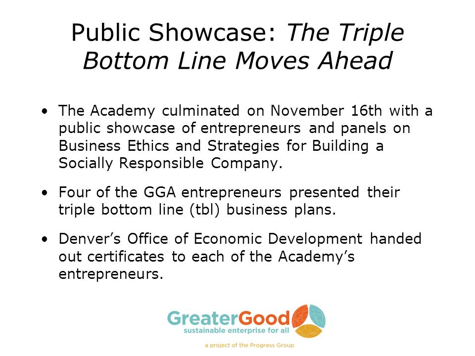 Public Showcase: The Triple Bottom Line Moves Ahead The Academy culminated on November 16th with a public showcase of entrepreneurs and panels on Busi